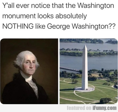 Y'all Ever Notice That The Washington Monument...